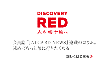DISCOVERY RED 赤を探す旅へ 会員誌「JALCARD NEWS」連載のコラム。読めばもっと旅に行きたくなる。